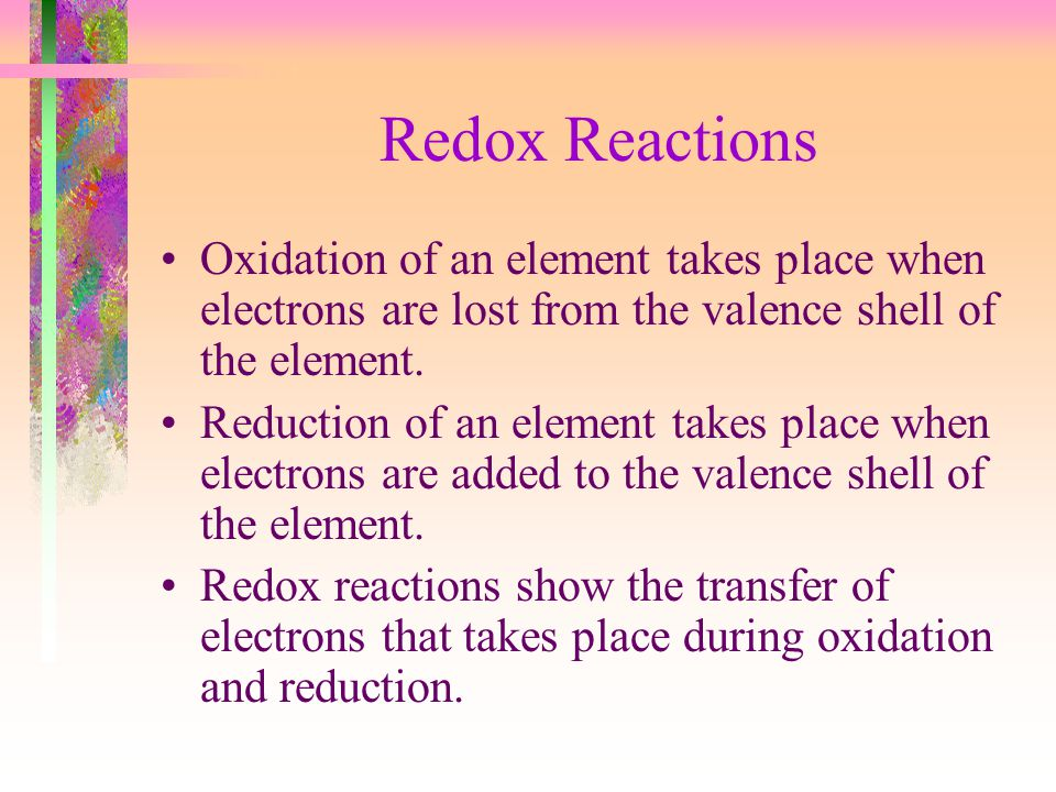 Redox Reactions Oxidation of an element takes place when electrons are lost from the valence shell of the element.