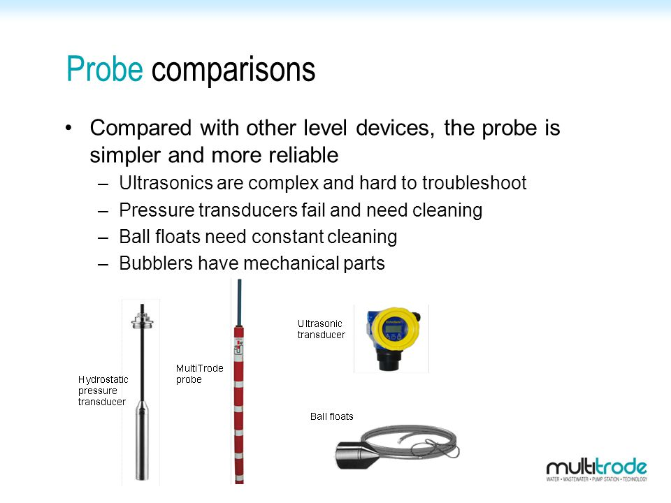 Probe comparisons Compared with other level devices, the probe is simpler and more reliable. Ultrasonics are complex and hard to troubleshoot.