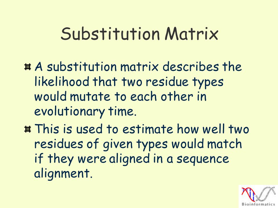 Substitution Matrix A substitution matrix describes the likelihood that two residue types would mutate to each other in evolutionary time.