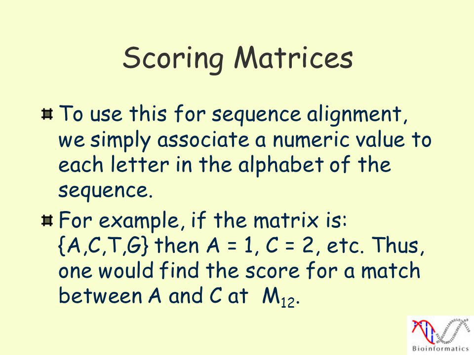 Scoring Matrices To use this for sequence alignment, we simply associate a numeric value to each letter in the alphabet of the sequence.