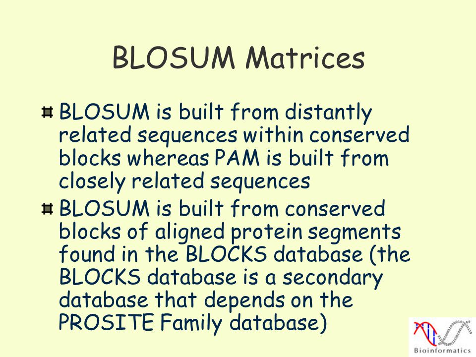 BLOSUM Matrices BLOSUM is built from distantly related sequences within conserved blocks whereas PAM is built from closely related sequences.