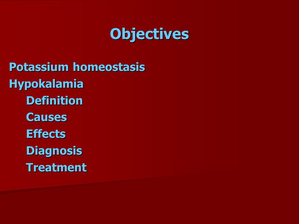 Objectives Potassium homeostasis Hypokalamia Definition Causes Effects