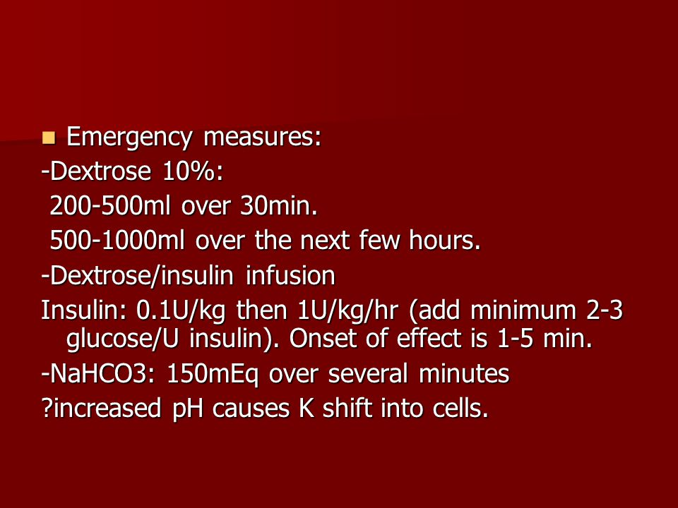 Emergency measures: -Dextrose 10%: 200-500ml over 30min. 500-1000ml over the next few hours. -Dextrose/insulin infusion.