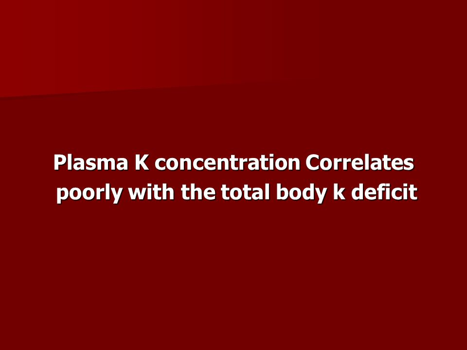 Plasma K concentration Correlates poorly with the total body k deficit