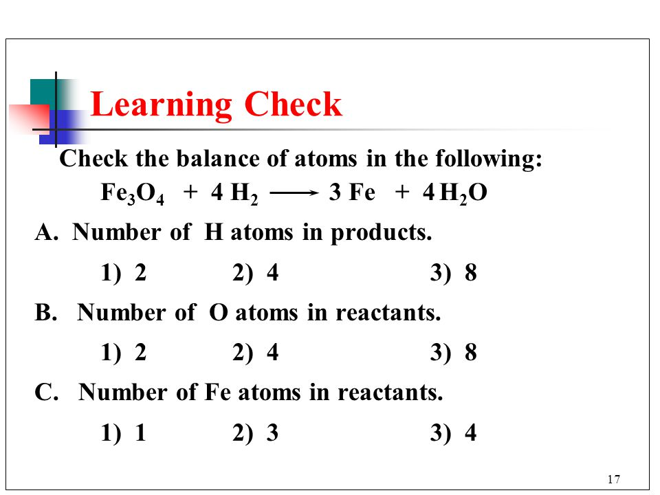 Learning Check Check the balance of atoms in the following: Fe3O4 + 4 H2 3 Fe + 4 H2O.