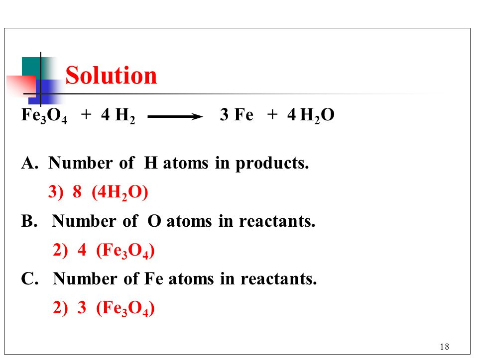 Solution Fe3O4 + 4 H2 3 Fe + 4 H2O A. Number of H atoms in products.