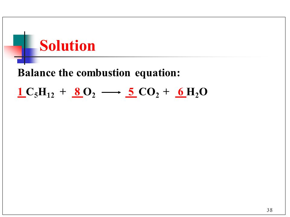 Solution Balance the combustion equation: 1 C5H12 + 8 O2 5 CO2 + 6 H2O
