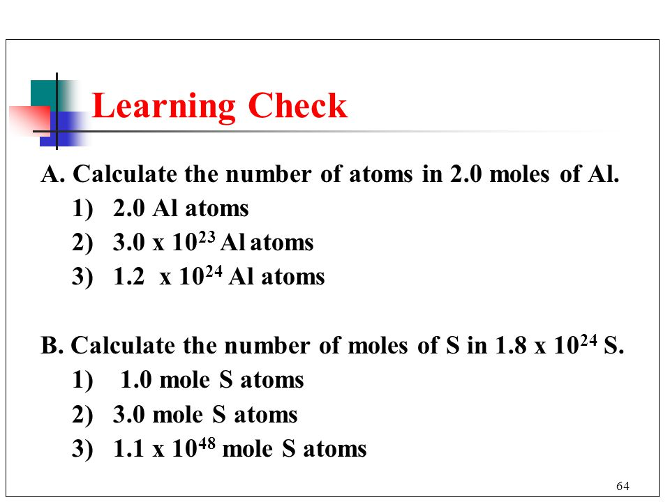 Learning Check A. Calculate the number of atoms in 2.0 moles of Al.