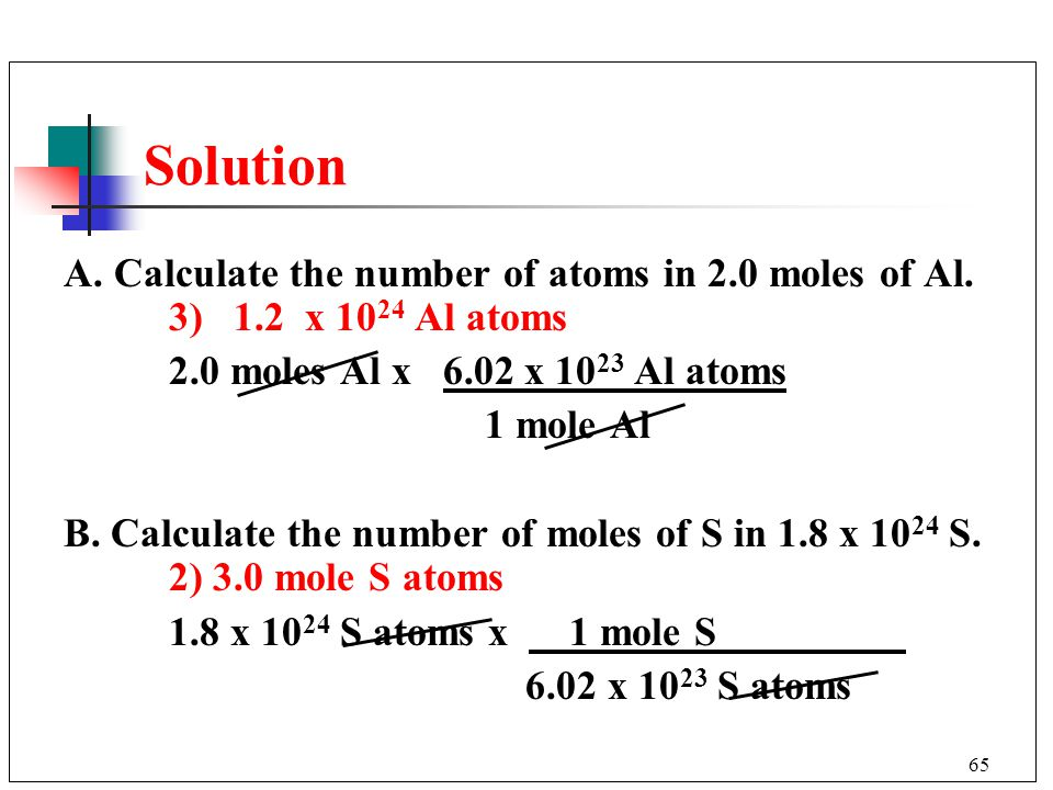 Solution A. Calculate the number of atoms in 2.0 moles of Al. 3) 1.2 x 1024 Al atoms. 2.0 moles Al x 6.02 x 1023 Al atoms.