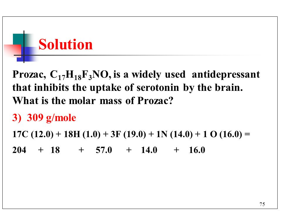 Solution Prozac, C17H18F3NO, is a widely used antidepressant that inhibits the uptake of serotonin by the brain. What is the molar mass of Prozac