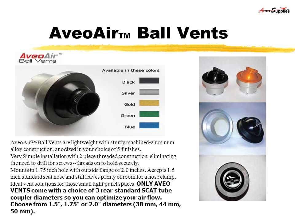 AveoAirTM Ball Vents AveoAir™ Ball Vents are lightweight with sturdy machined-aluminum alloy construction, anodized in your choice of 5 finishes.