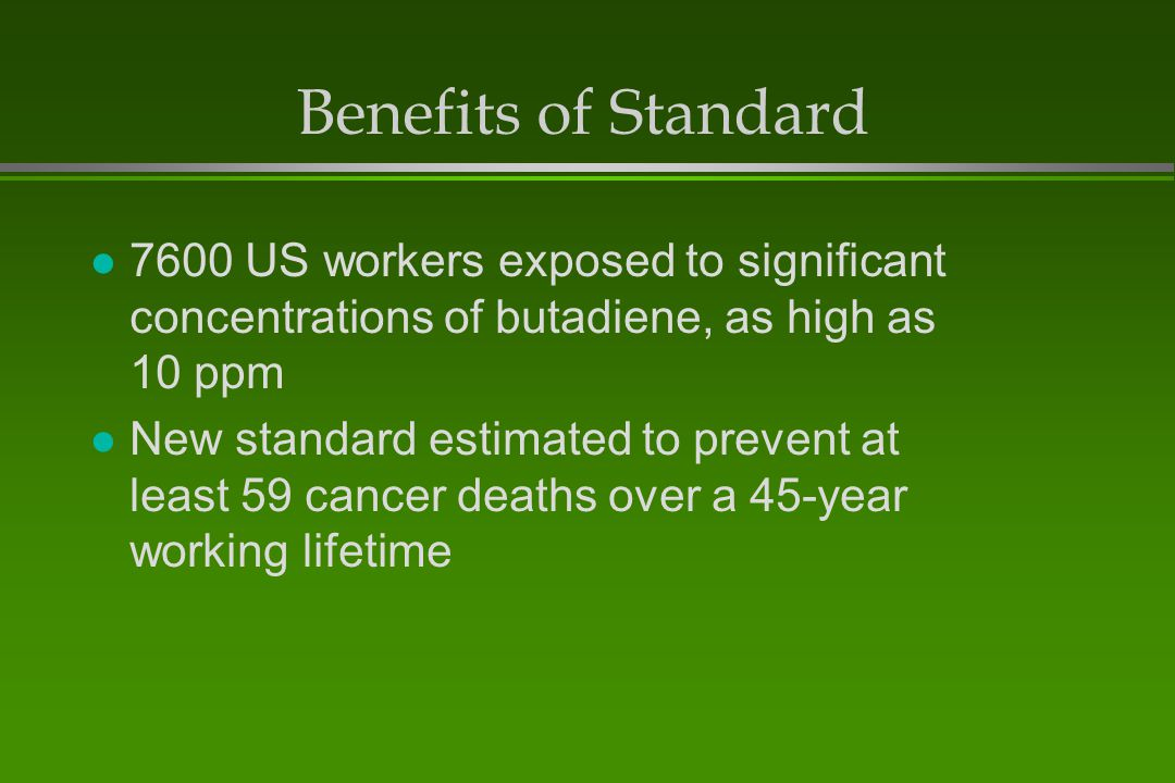 Benefits of Standard 7600 US workers exposed to significant concentrations of butadiene, as high as 10 ppm.
