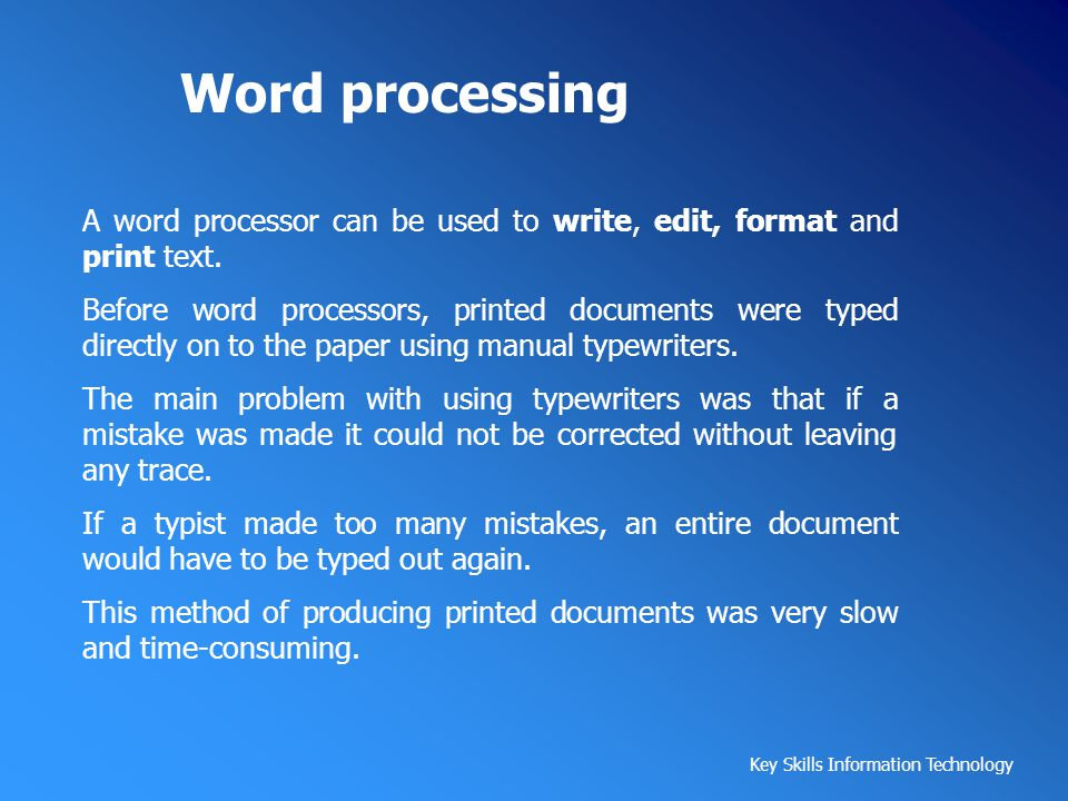Word processing A word processor can be used to write, edit, format and print text.