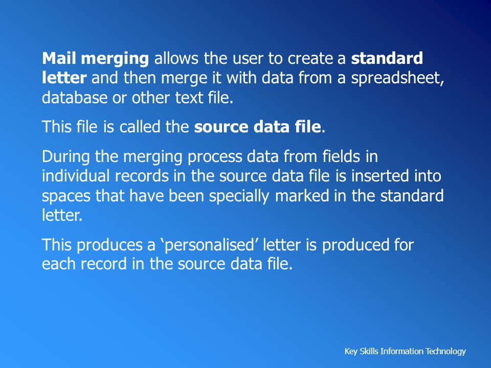 Mail merging allows the user to create a standard letter and then merge it with data from a spreadsheet, database or other text file.