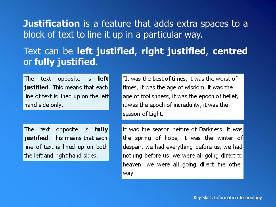 Justification is a feature that adds extra spaces to a block of text to line it up in a particular way.