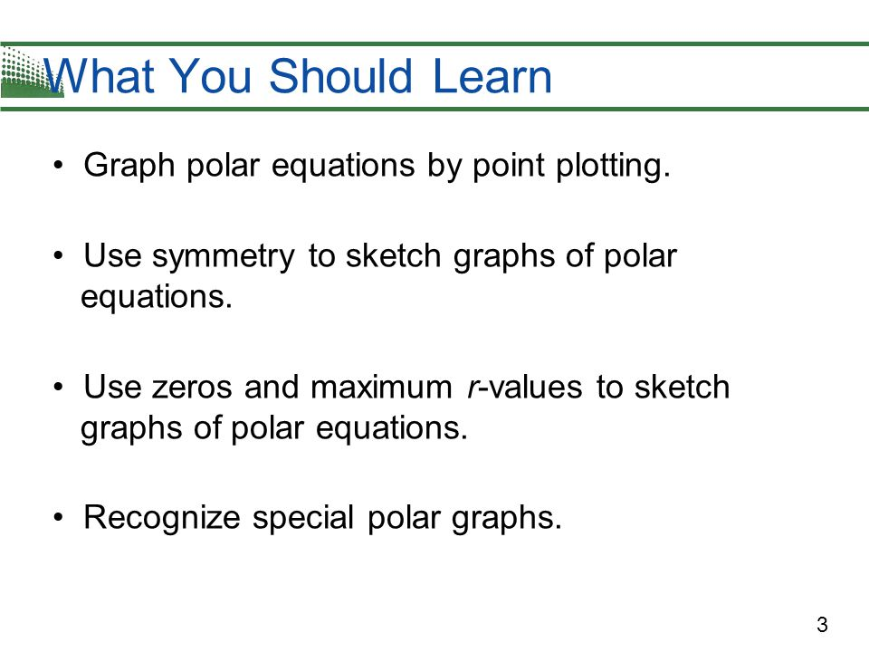 What You Should Learn Graph polar equations by point plotting.