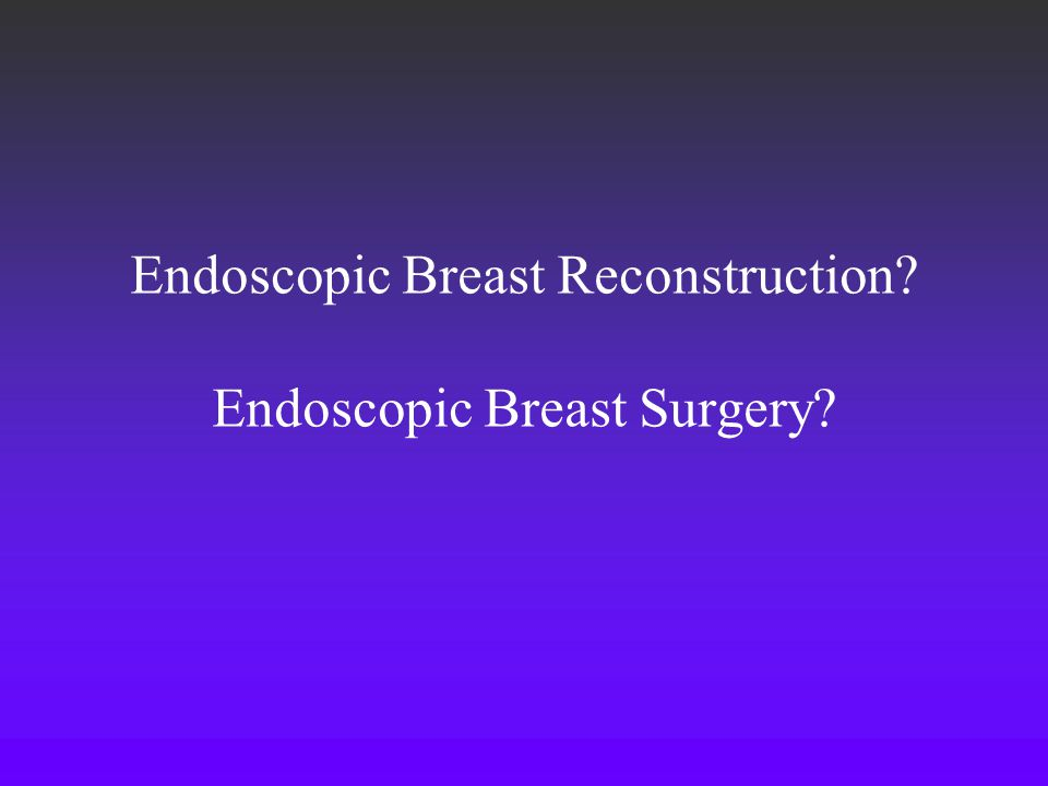 Endoscopic Breast Reconstruction Endoscopic Breast Surgery