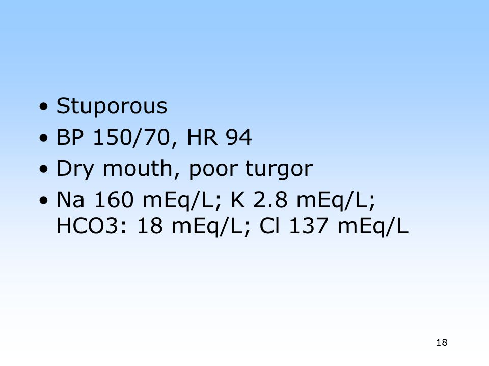 Stuporous BP 150/70, HR 94. Dry mouth, poor turgor.