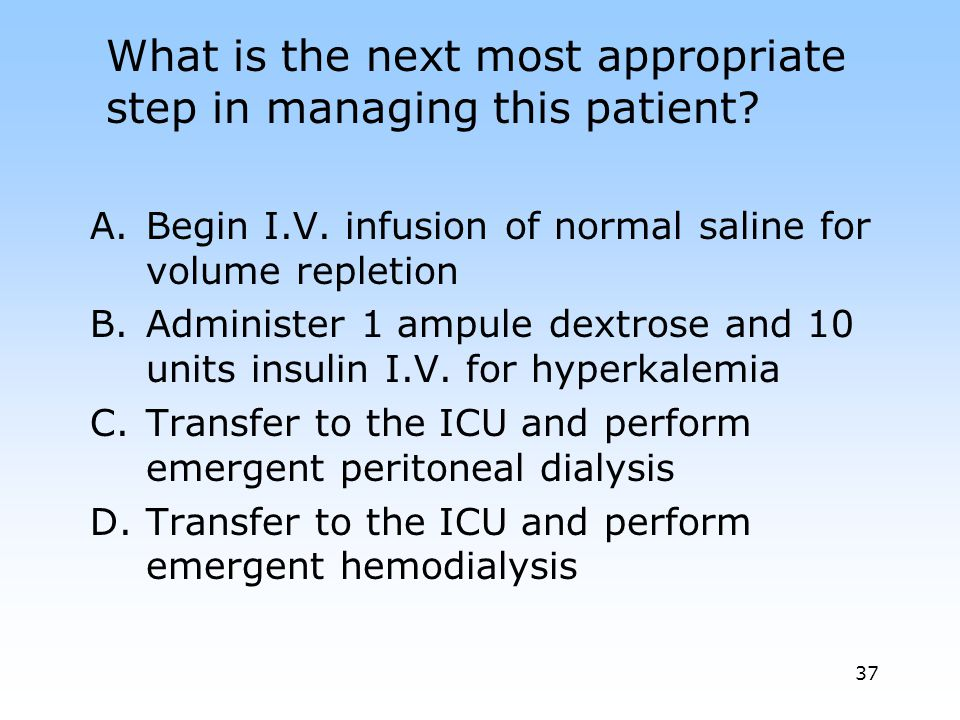 Begin I.V. infusion of normal saline for volume repletion