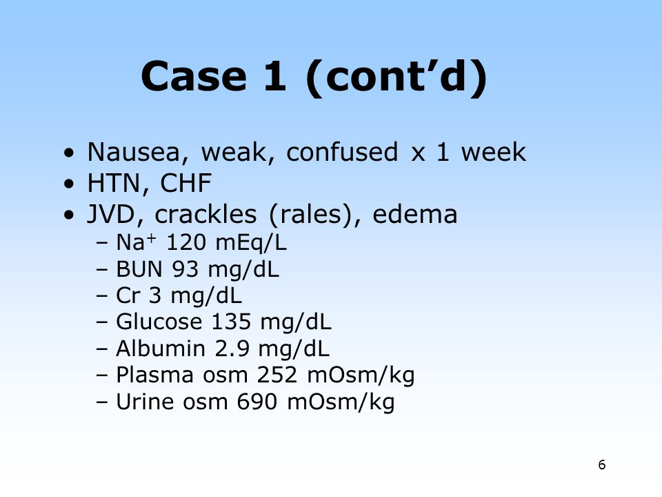 Case 1 (cont'd) Nausea, weak, confused x 1 week HTN, CHF