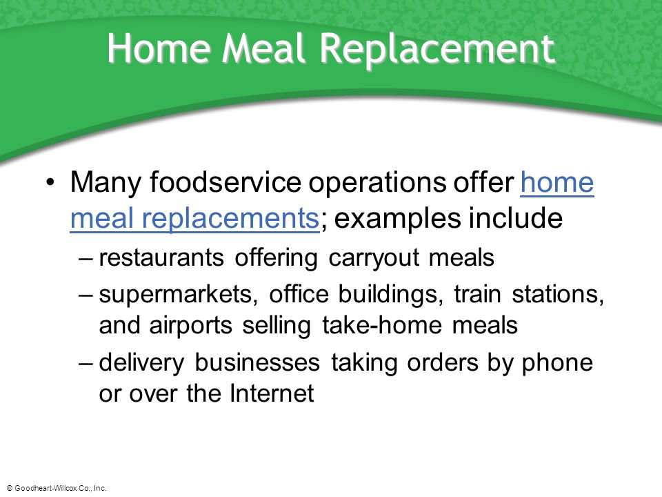 Home Meal Replacement Many foodservice operations offer home meal replacements; examples include. restaurants offering carryout meals.