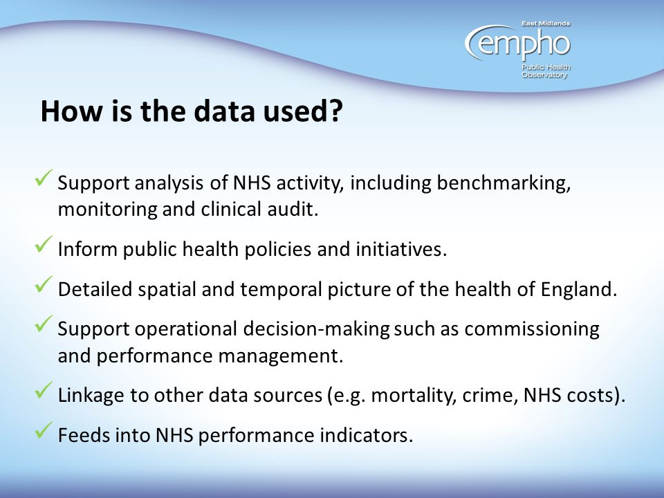 How is the data used Support analysis of NHS activity, including benchmarking, monitoring and clinical audit.