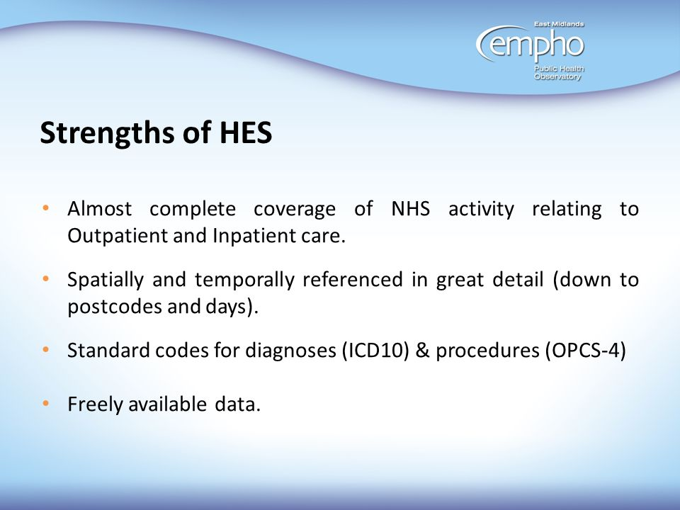 Strengths of HES Almost complete coverage of NHS activity relating to Outpatient and Inpatient care.