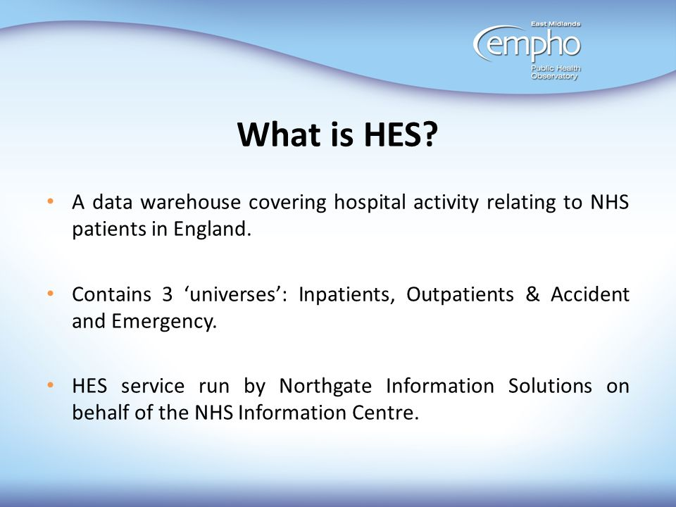 What is HES A data warehouse covering hospital activity relating to NHS patients in England.