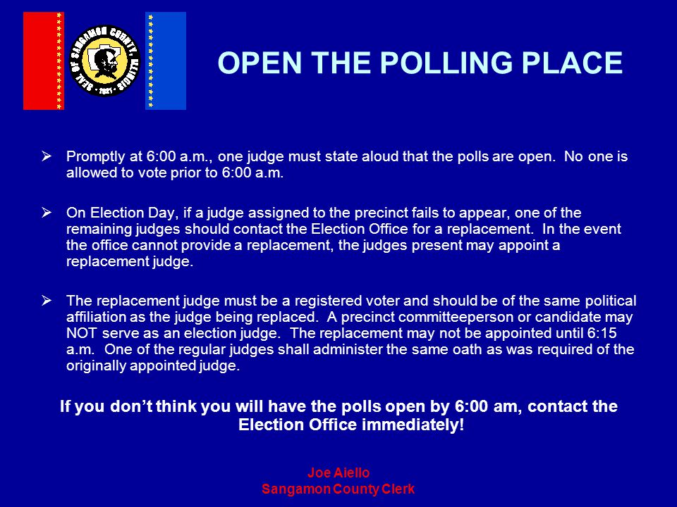 OPEN THE POLLING PLACE Promptly at 6:00 a.m., one judge must state aloud that the polls are open. No one is allowed to vote prior to 6:00 a.m.