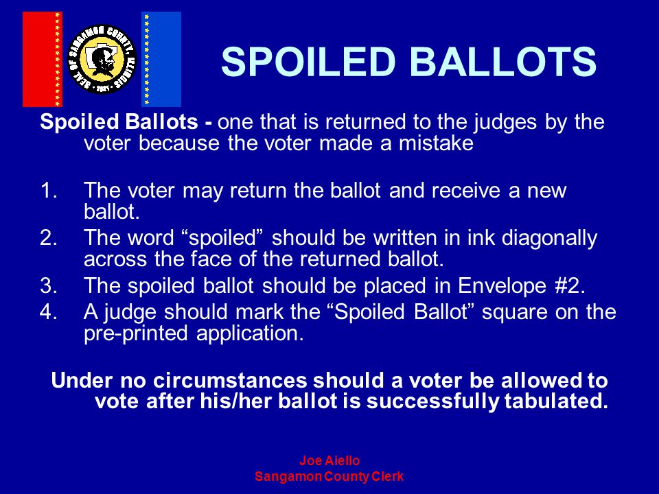 SPOILED BALLOTS Spoiled Ballots - one that is returned to the judges by the voter because the voter made a mistake.