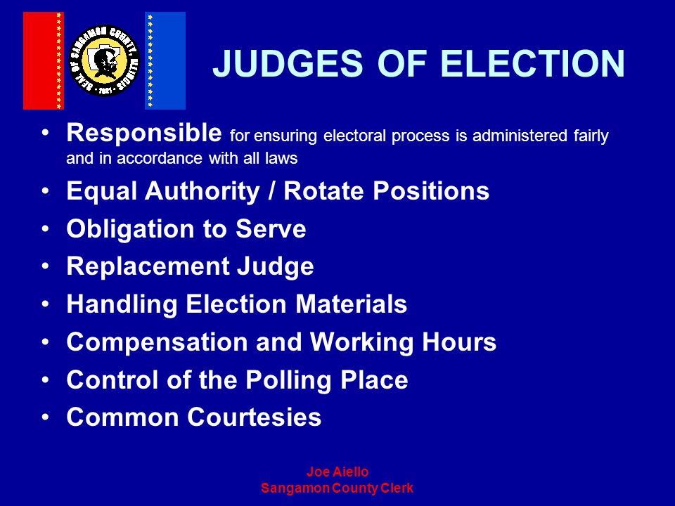 JUDGES OF ELECTION Responsible for ensuring electoral process is administered fairly and in accordance with all laws.