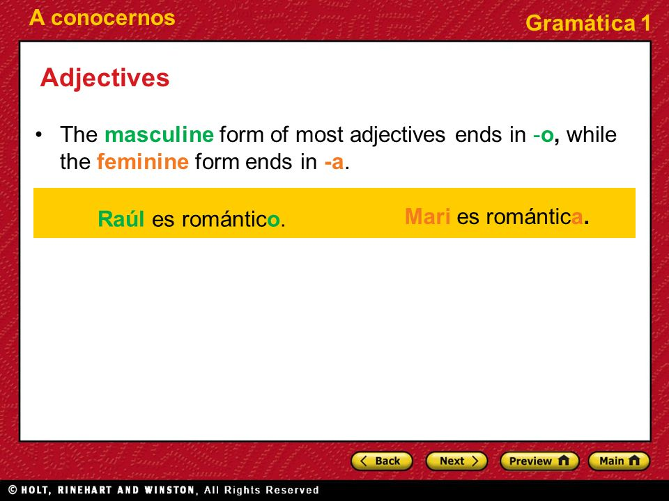 Adjectives The masculine form of most adjectives ends in -o, while the feminine form ends in -a. Raúl es romántico.