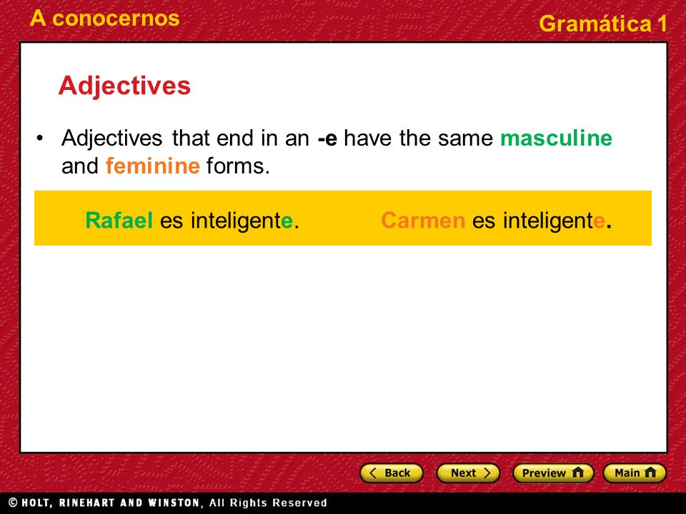 AdjectivesAdjectives that end in an -e have the same masculine and feminine forms. Rafael es inteligente.