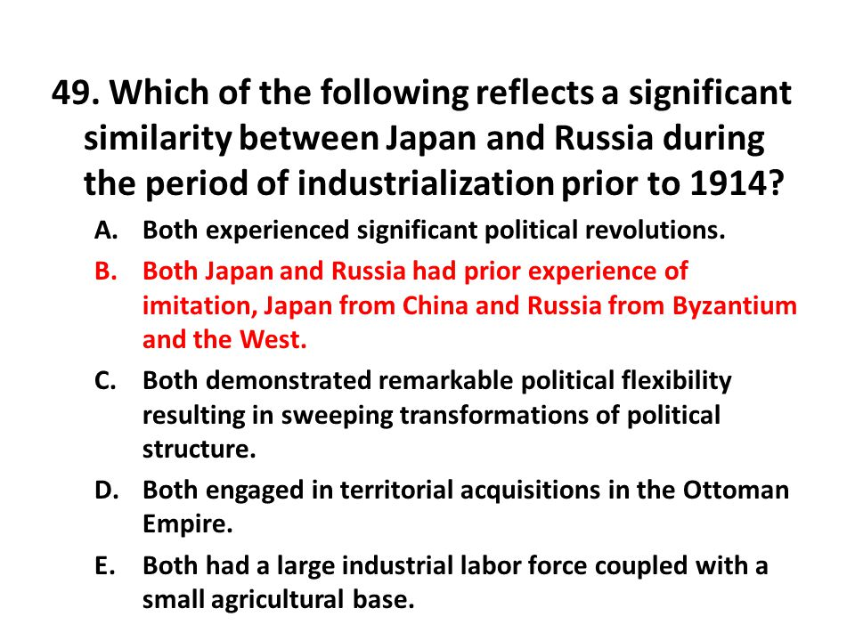 49. Which of the following reflects a significant similarity between Japan and Russia during the period of industrialization prior to 1914