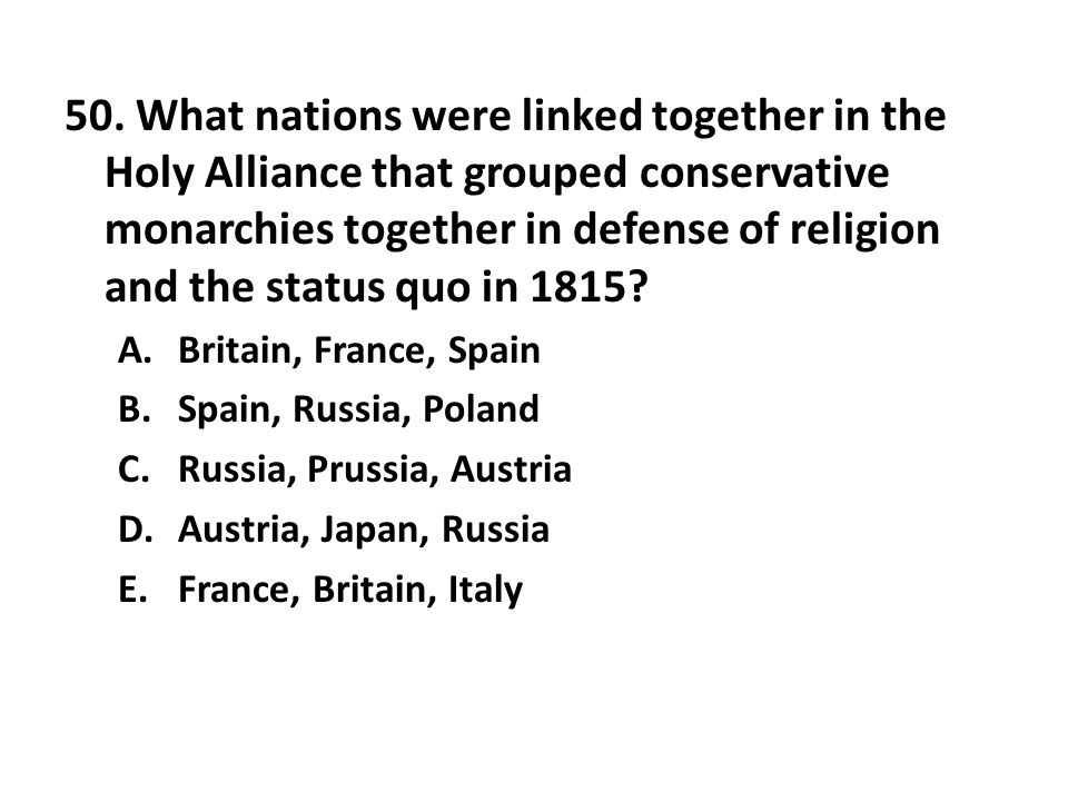 50. What nations were linked together in the Holy Alliance that grouped conservative monarchies together in defense of religion and the status quo in 1815