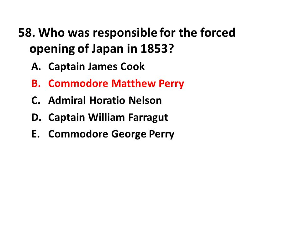58. Who was responsible for the forced opening of Japan in 1853