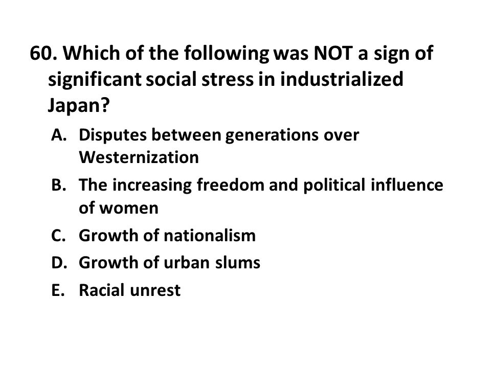 60. Which of the following was NOT a sign of significant social stress in industrialized Japan
