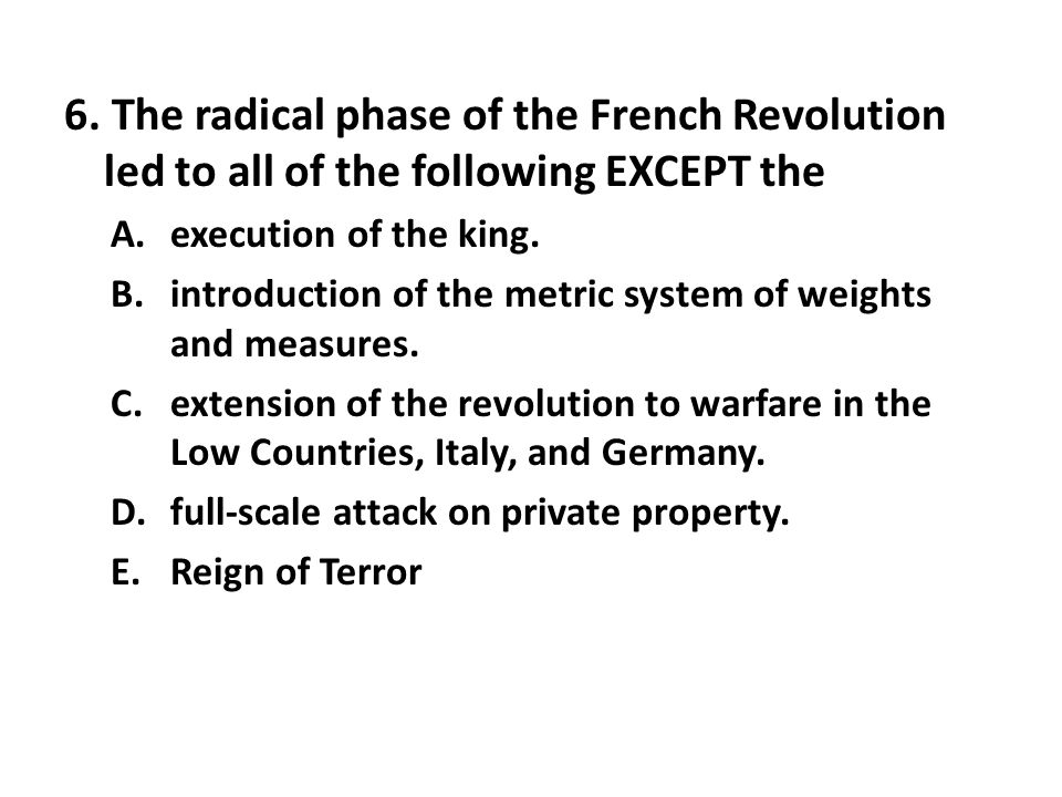 6. The radical phase of the French Revolution led to all of the following EXCEPT the