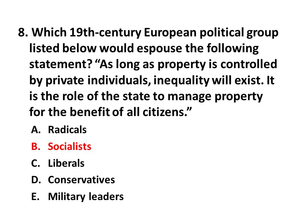 8. Which 19th-century European political group listed below would espouse the following statement As long as property is controlled by private individuals, inequality will exist. It is the role of the state to manage property for the benefit of all citizens.