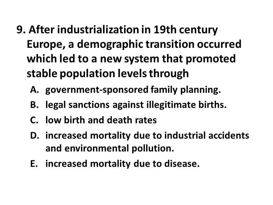 9. After industrialization in 19th century Europe, a demographic transition occurred which led to a new system that promoted stable population levels through