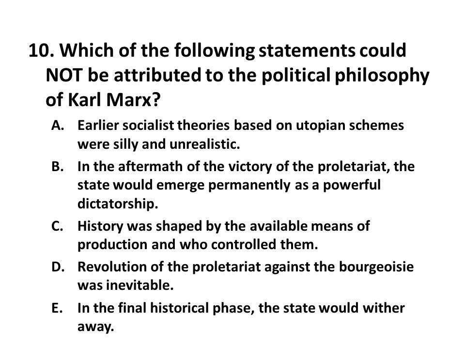 10. Which of the following statements could NOT be attributed to the political philosophy of Karl Marx