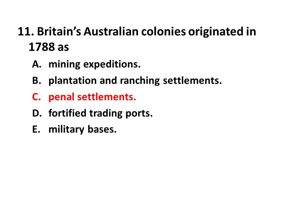 11. Britain's Australian colonies originated in 1788 as