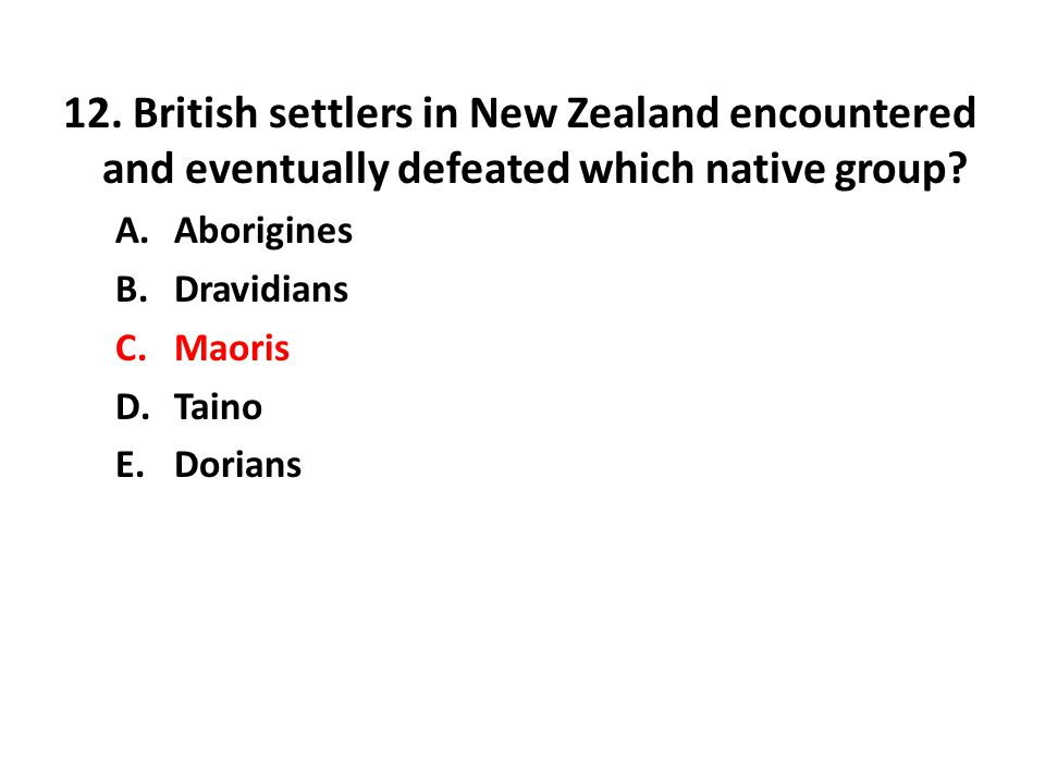 12. British settlers in New Zealand encountered and eventually defeated which native group