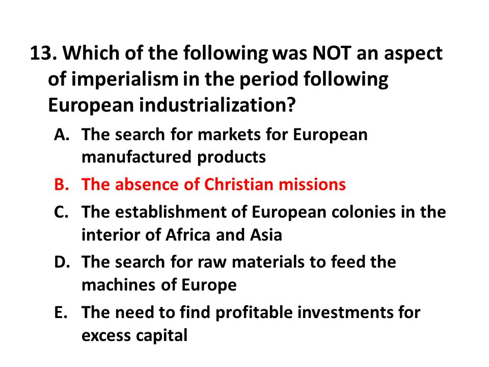 13. Which of the following was NOT an aspect of imperialism in the period following European industrialization