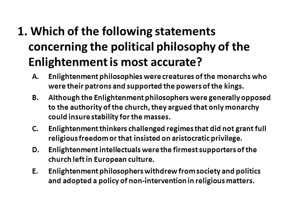 1. Which of the following statements concerning the political philosophy of the Enlightenment is most accurate