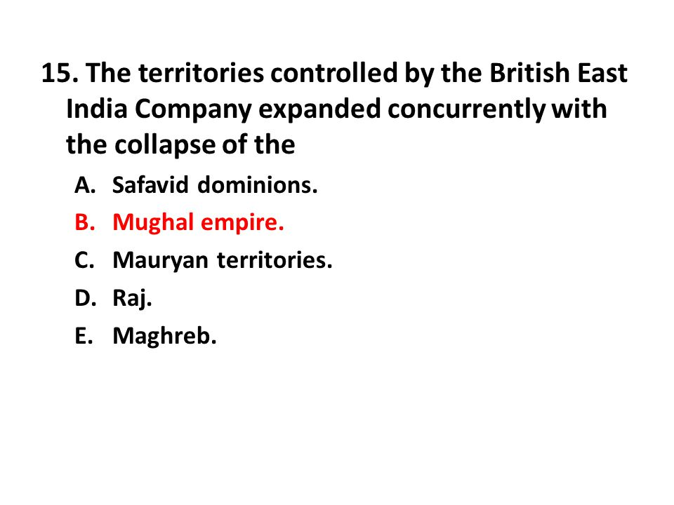 15. The territories controlled by the British East India Company expanded concurrently with the collapse of the