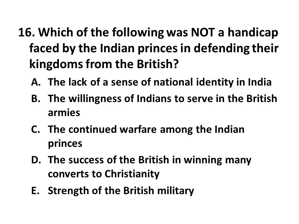 16. Which of the following was NOT a handicap faced by the Indian princes in defending their kingdoms from the British