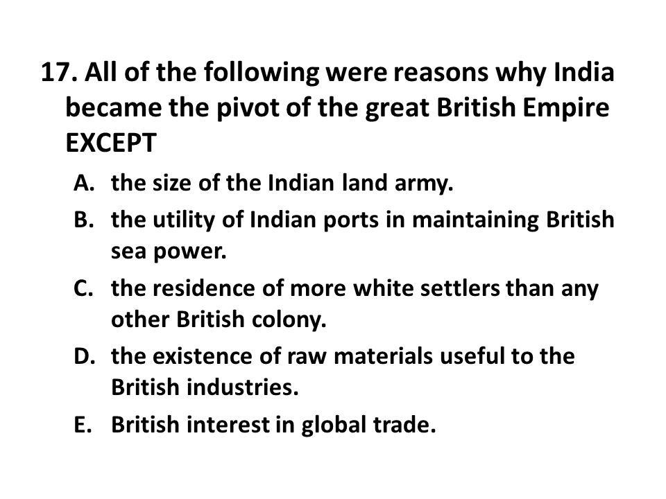 17. All of the following were reasons why India became the pivot of the great British Empire EXCEPT