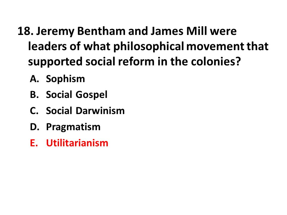 18. Jeremy Bentham and James Mill were leaders of what philosophical movement that supported social reform in the colonies