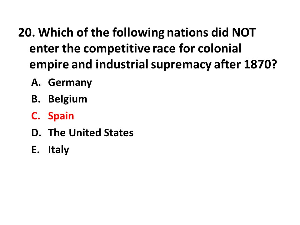20. Which of the following nations did NOT enter the competitive race for colonial empire and industrial supremacy after 1870